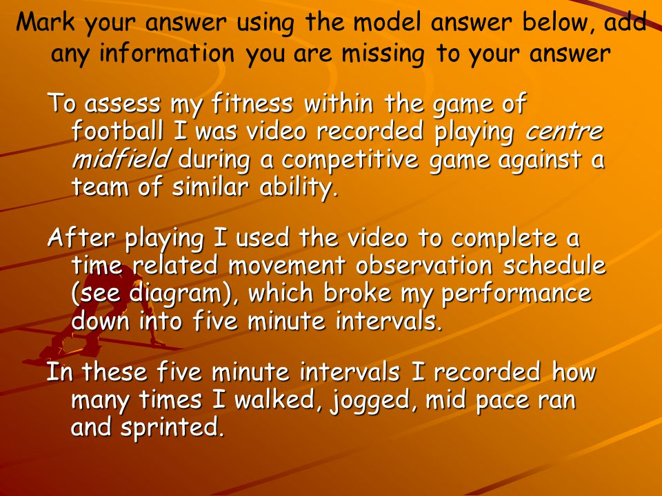 Mark your answer using the model answer below, add any information you are missing to your answer To assess my fitness within the game of football I was video recorded playing centre midfield during a competitive game against a team of similar ability.