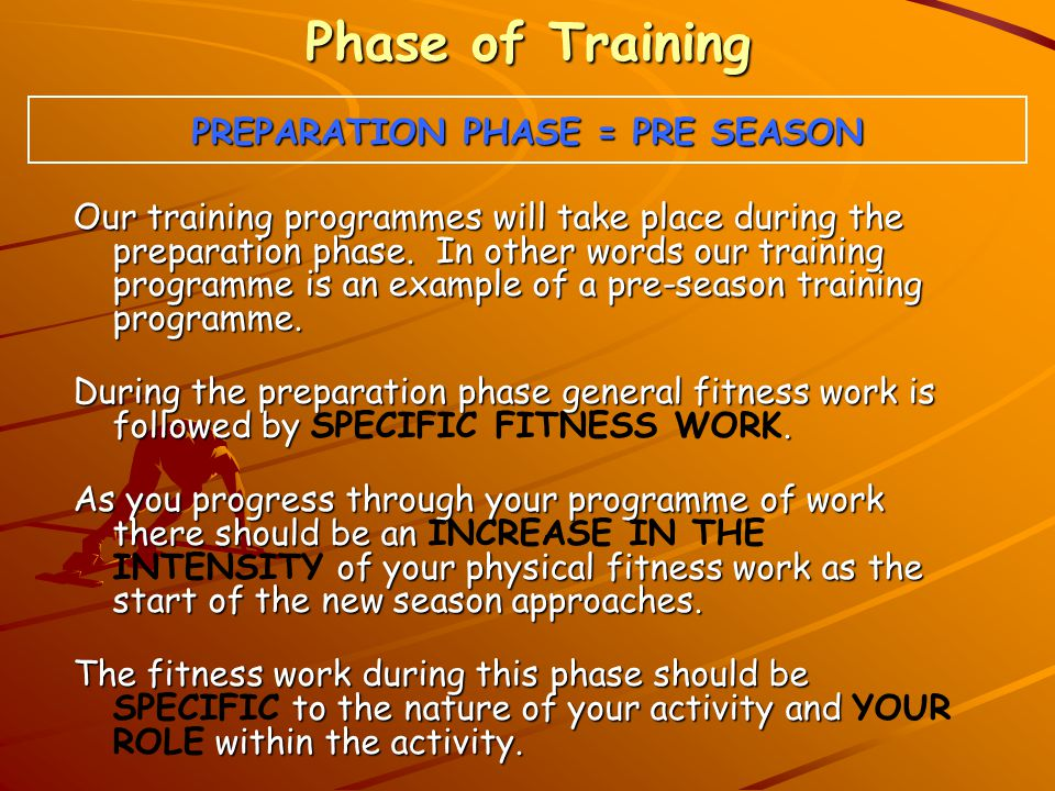 Phase of Training PREPARATION PHASE = PRE SEASON Our training programmes will take place during the preparation phase.
