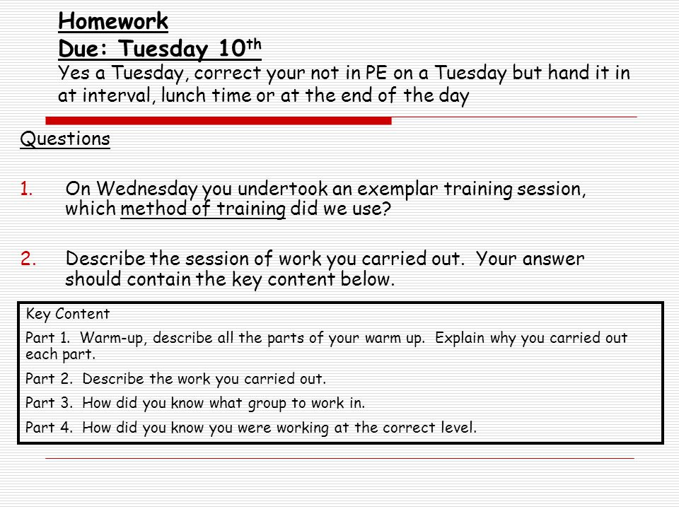 Homework Due: Tuesday 10 th Yes a Tuesday, correct your not in PE on a Tuesday but hand it in at interval, lunch time or at the end of the day Questions 1.On Wednesday you undertook an exemplar training session, which method of training did we use.