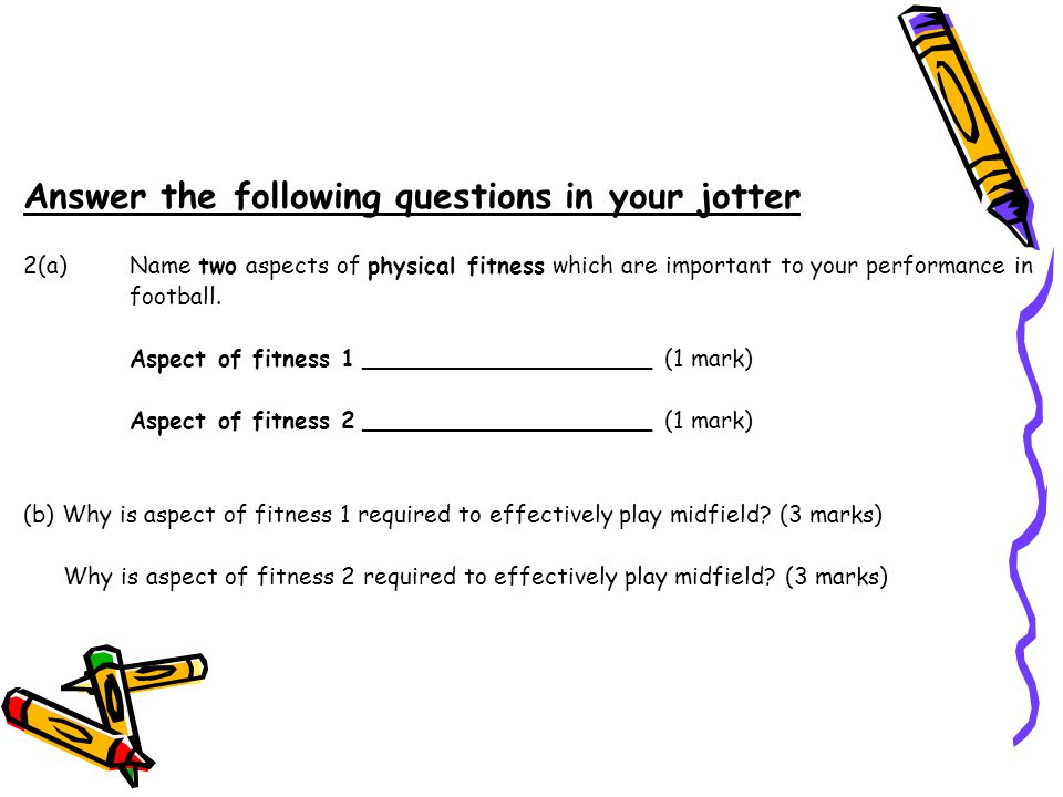 Answer the following questions in your jotter 2(a)Name two aspects of physical fitness which are important to your performance in football.
