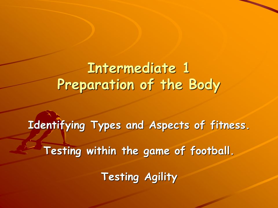Intermediate 1 Preparation of the Body Identifying Types and Aspects of fitness. Testing within the game of football. Testing Agility