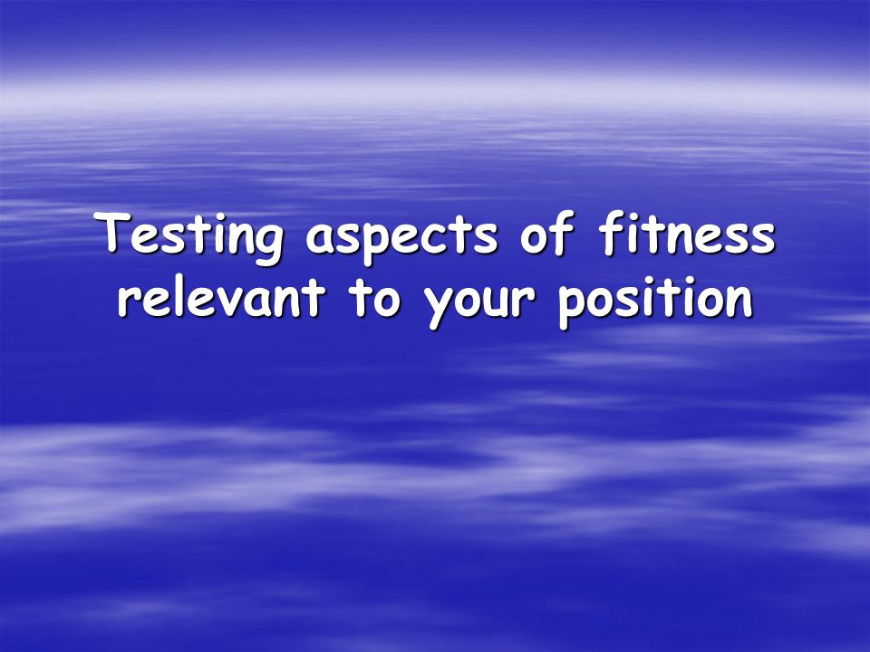Testing aspects of fitness relevant to your position