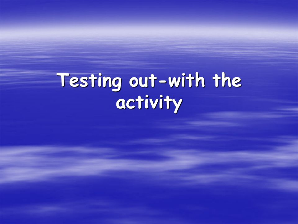 Testing out-with the activity
