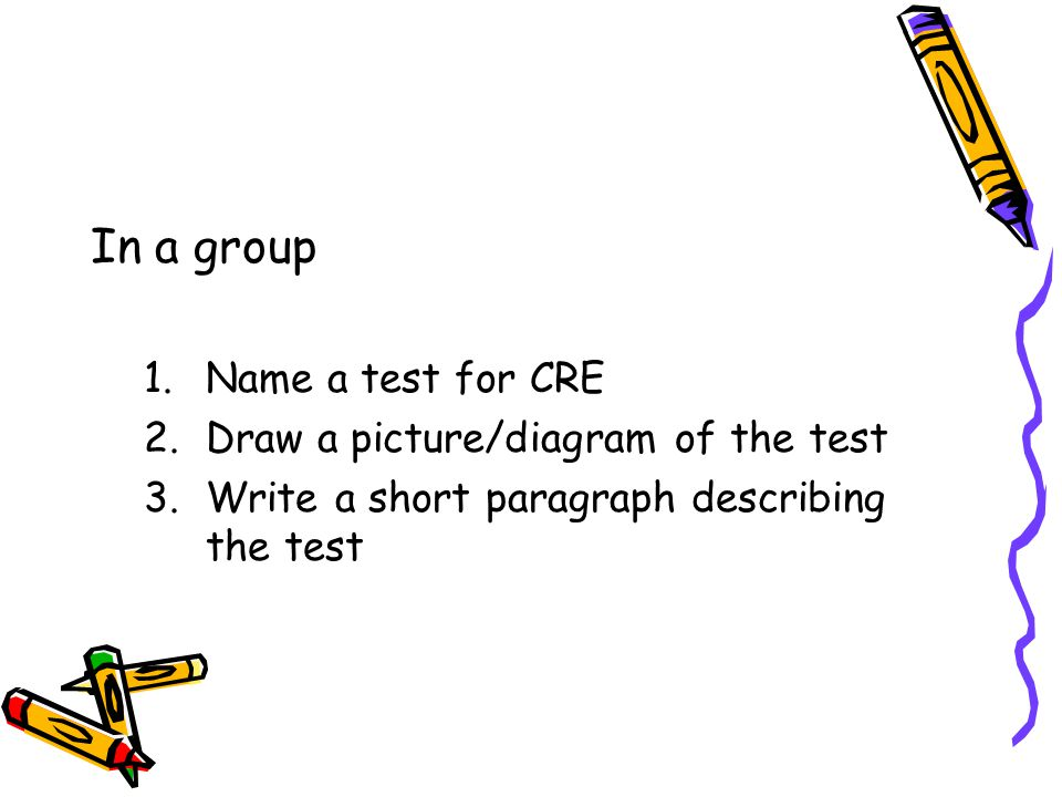 In a group 1.Name a test for CRE 2.Draw a picture/diagram of the test 3.Write a short paragraph describing the test