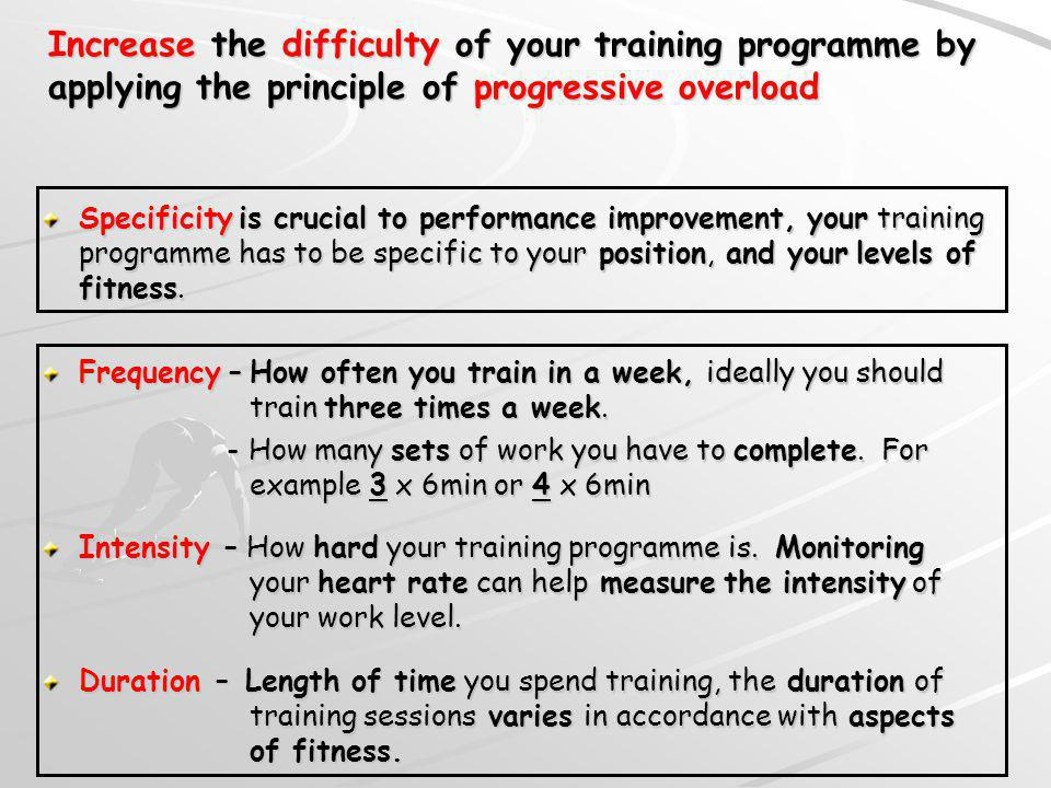Increase the difficulty of your training programme by applying the principle of progressive overload Specificity is crucial to performance improvement, your training programme has to be specific to your position, and your levels of fitness.