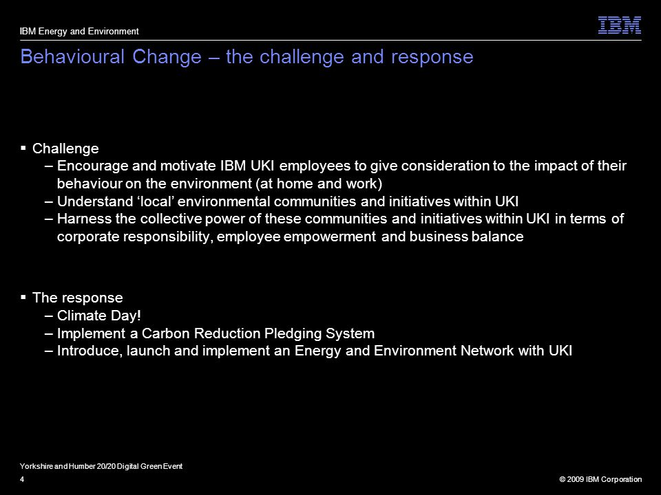 © 2009 IBM Corporation4 Behavioural Change – the challenge and response  Challenge –Encourage and motivate IBM UKI employees to give consideration to the impact of their behaviour on the environment (at home and work) –Understand 'local' environmental communities and initiatives within UKI –Harness the collective power of these communities and initiatives within UKI in terms of corporate responsibility, employee empowerment and business balance  The response –Climate Day.