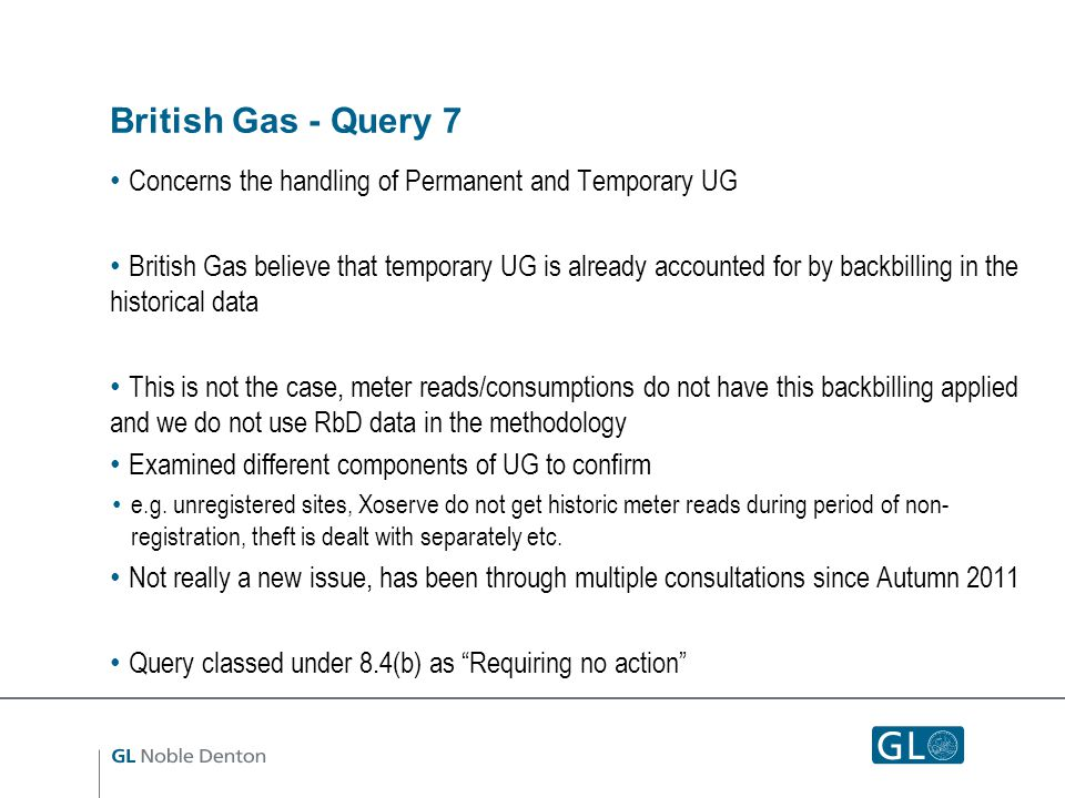 British Gas - Query 7 Concerns the handling of Permanent and Temporary UG British Gas believe that temporary UG is already accounted for by backbilling in the historical data This is not the case, meter reads/consumptions do not have this backbilling applied and we do not use RbD data in the methodology Examined different components of UG to confirm e.g.