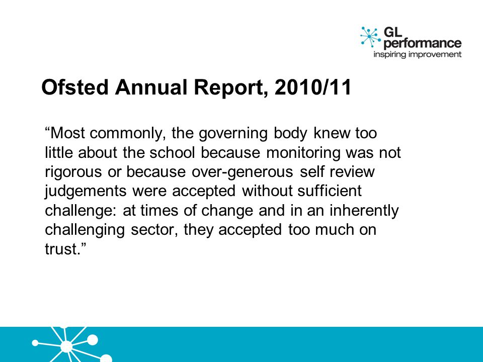 """Ofsted Annual Report, 2010/11 """"Most commonly, the governing body knew too little about the school because monitoring was not rigorous or because over-"""
