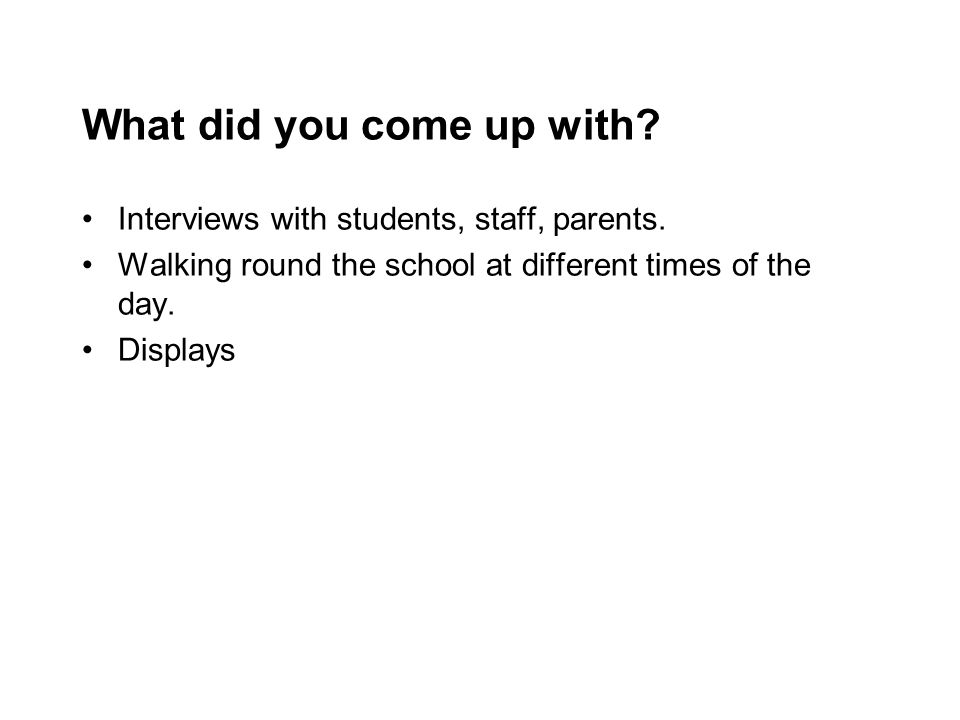 What did you come up with? Interviews with students, staff, parents. Walking round the school at different times of the day. Displays