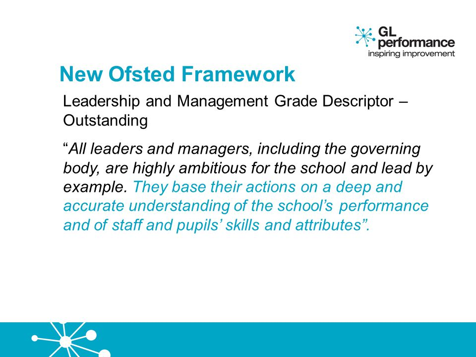 New Ofsted Framework Leadership and Management Grade Descriptor – Satisfactory (from Sept 2012 requires improvement) The headteacher and most other key leaders, including the governing body, provide a concerted approach to school improvement .