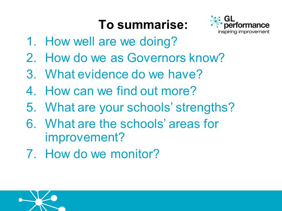 To summarise: 1.How well are we doing? 2.How do we as Governors know? 3.What evidence do we have? 4.How can we find out more? 5.What are your schools'