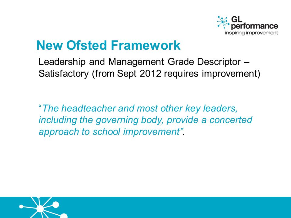 """New Ofsted Framework Leadership and Management Grade Descriptor – Satisfactory (from Sept 2012 requires improvement) """"The headteacher and most other k"""