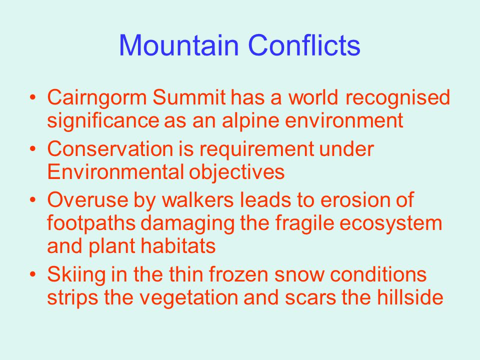 Mountain Conflicts Cairngorm Summit has a world recognised significance as an alpine environment Conservation is requirement under Environmental objectives Overuse by walkers leads to erosion of footpaths damaging the fragile ecosystem and plant habitats Skiing in the thin frozen snow conditions strips the vegetation and scars the hillside