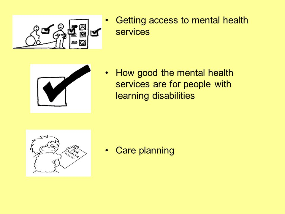 Getting access to mental health services How good the mental health services are for people with learning disabilities Care planning
