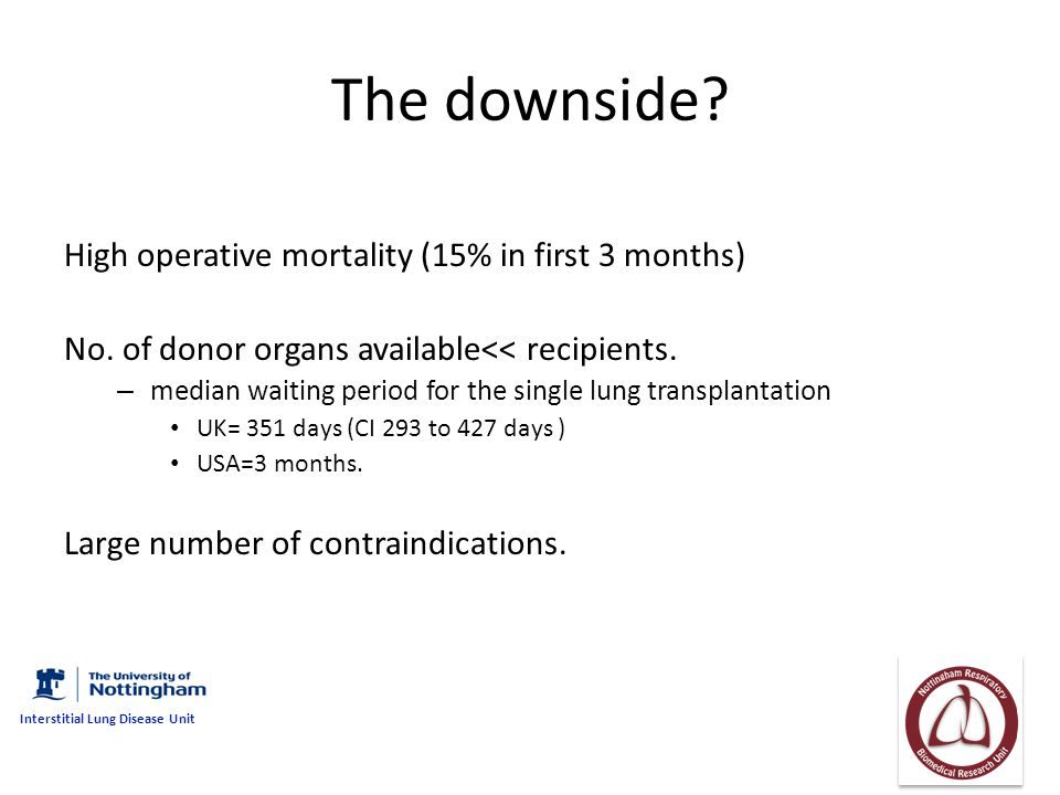 The downside? High operative mortality (15% in first 3 months) No. of donor organs available<< recipients. – median waiting period for the single lung