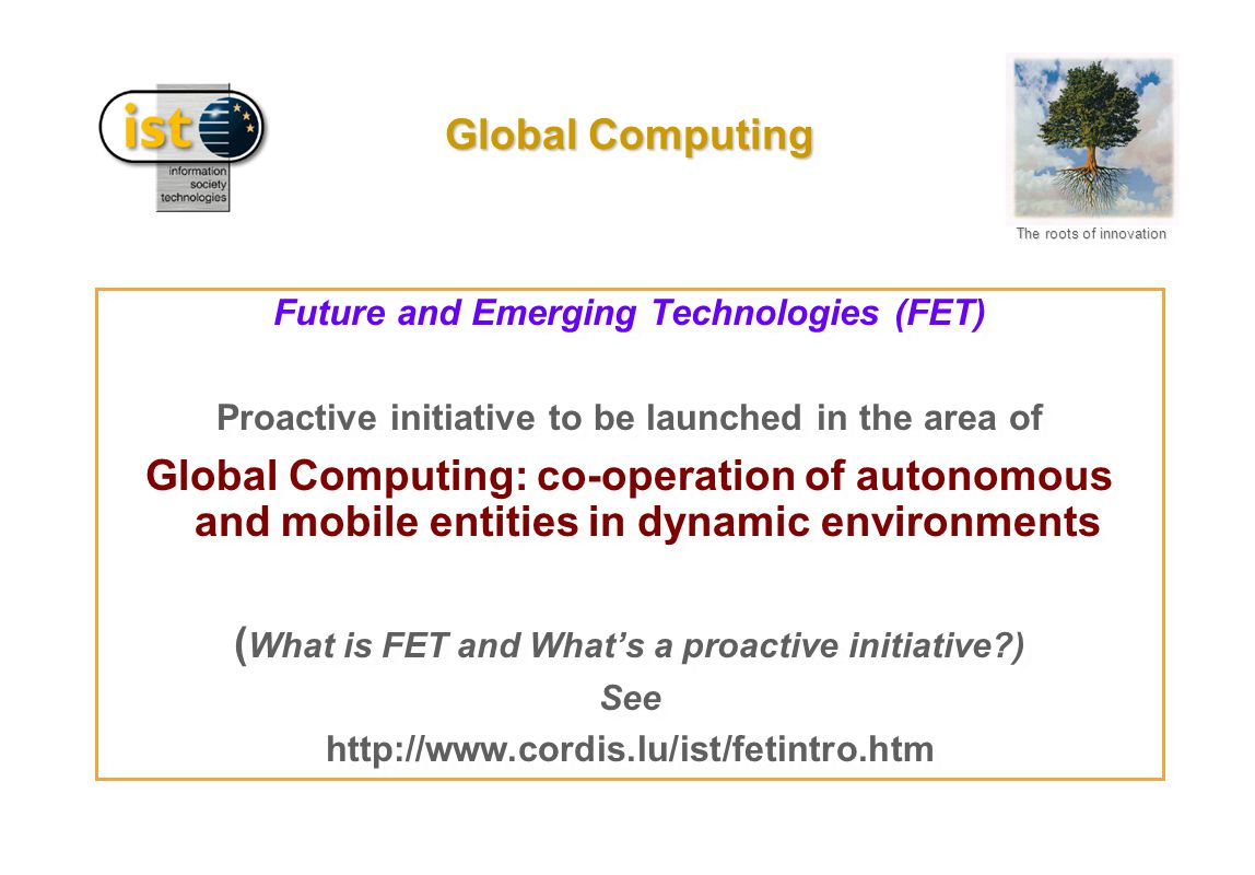 The roots of innovation Global Computing Future and Emerging Technologies (FET) Proactive initiative to be launched in the area of Global Computing: co-operation of autonomous and mobile entities in dynamic environments ( What is FET and What's a proactive initiative?) See http://www.cordis.lu/ist/fetintro.htm Future and Emerging Technologies (FET) Proactive initiative to be launched in the area of Global Computing: co-operation of autonomous and mobile entities in dynamic environments ( What is FET and What's a proactive initiative?) See http://www.cordis.lu/ist/fetintro.htm
