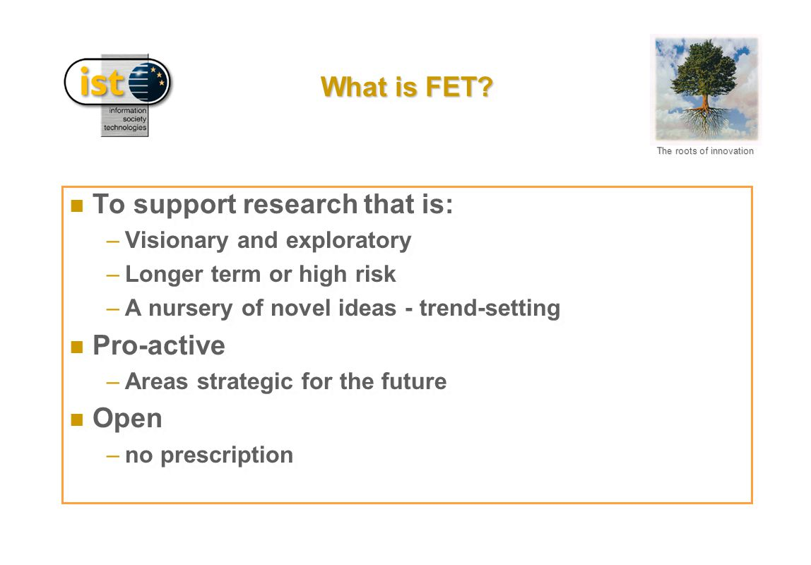 The roots of innovation What is FET? n To support research that is: –Visionary and exploratory –Longer term or high risk –A nursery of novel ideas - t