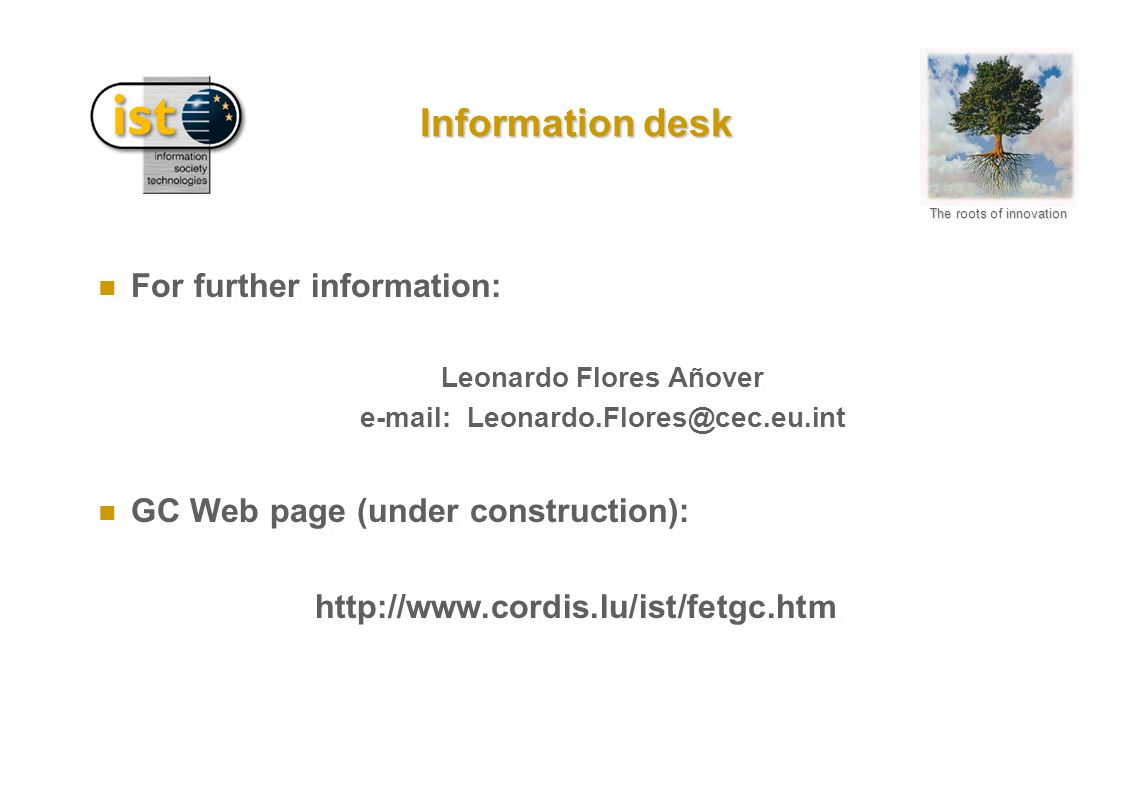 The roots of innovation Information desk n For further information: Leonardo Flores Añover e-mail: Leonardo.Flores@cec.eu.int n GC Web page (under con