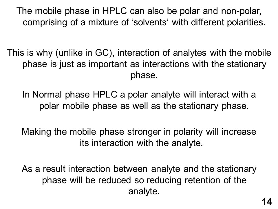 14 This is why (unlike in GC), interaction of analytes with the mobile phase is just as important as interactions with the stationary phase.