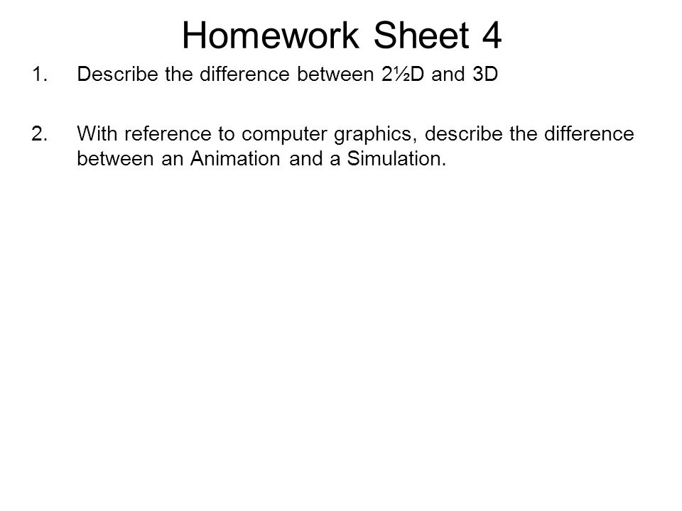 Homework Sheet 4 1.Describe the difference between 2½D and 3D 2.With reference to computer graphics, describe the difference between an Animation and