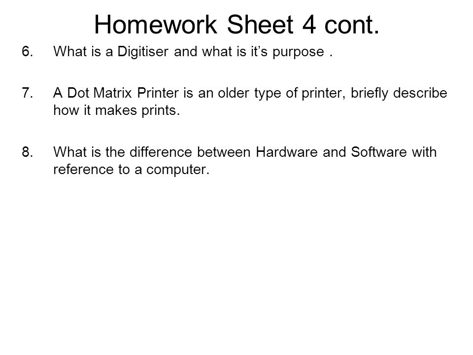 Homework Sheet 4 cont. 6.What is a Digitiser and what is it's purpose. 7.A Dot Matrix Printer is an older type of printer, briefly describe how it mak