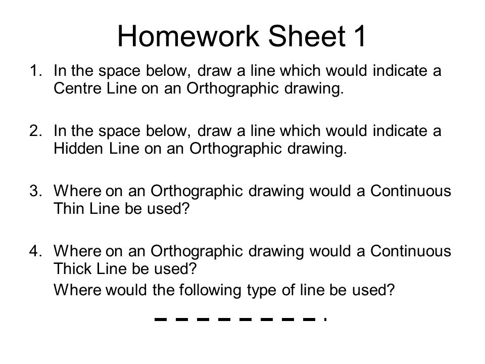 Homework Sheet 1 1.In the space below, draw a line which would indicate a Centre Line on an Orthographic drawing. 2.In the space below, draw a line wh