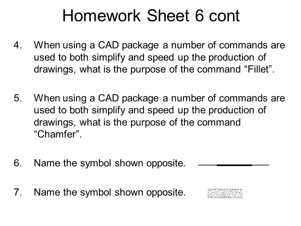 Homework Sheet 6 cont 4.When using a CAD package a number of commands are used to both simplify and speed up the production of drawings, what is the p