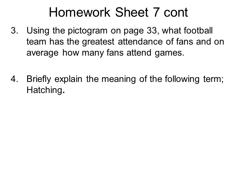 Homework Sheet 7 cont 3.Using the pictogram on page 33, what football team has the greatest attendance of fans and on average how many fans attend gam
