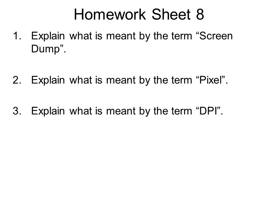 "Homework Sheet 8 1.Explain what is meant by the term ""Screen Dump"". 2.Explain what is meant by the term ""Pixel"". 3.Explain what is meant by the term """