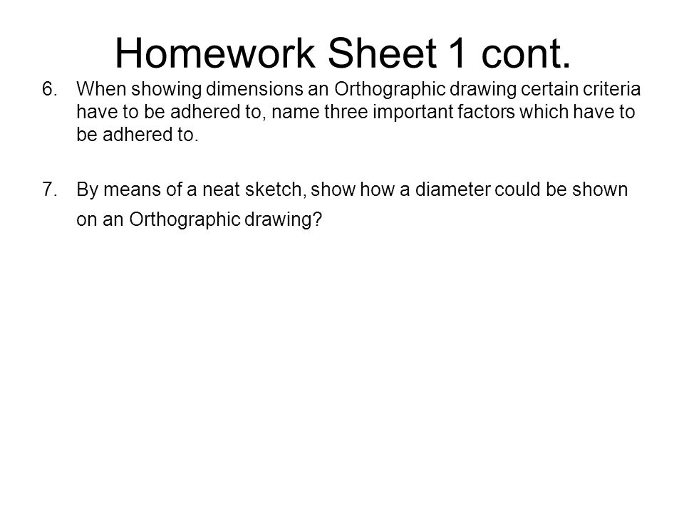 Homework Sheet 1 cont. 6.When showing dimensions an Orthographic drawing certain criteria have to be adhered to, name three important factors which ha