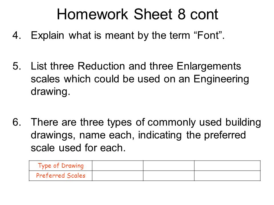 "Homework Sheet 8 cont 4.Explain what is meant by the term ""Font"". 5.List three Reduction and three Enlargements scales which could be used on an Engin"