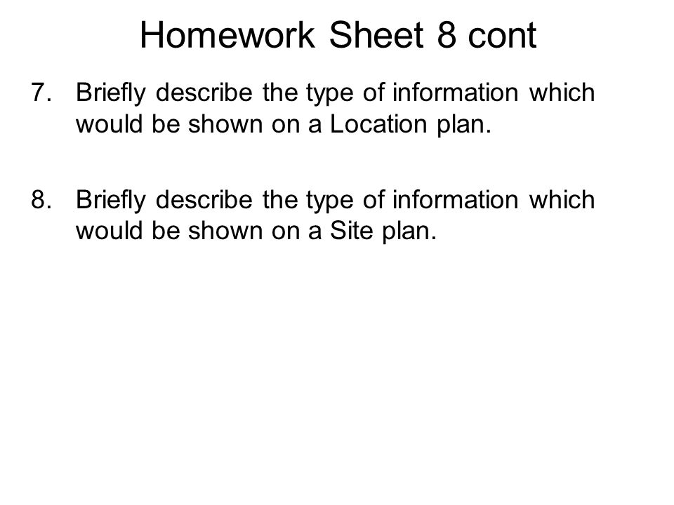 Homework Sheet 8 cont 7.Briefly describe the type of information which would be shown on a Location plan. 8.Briefly describe the type of information w