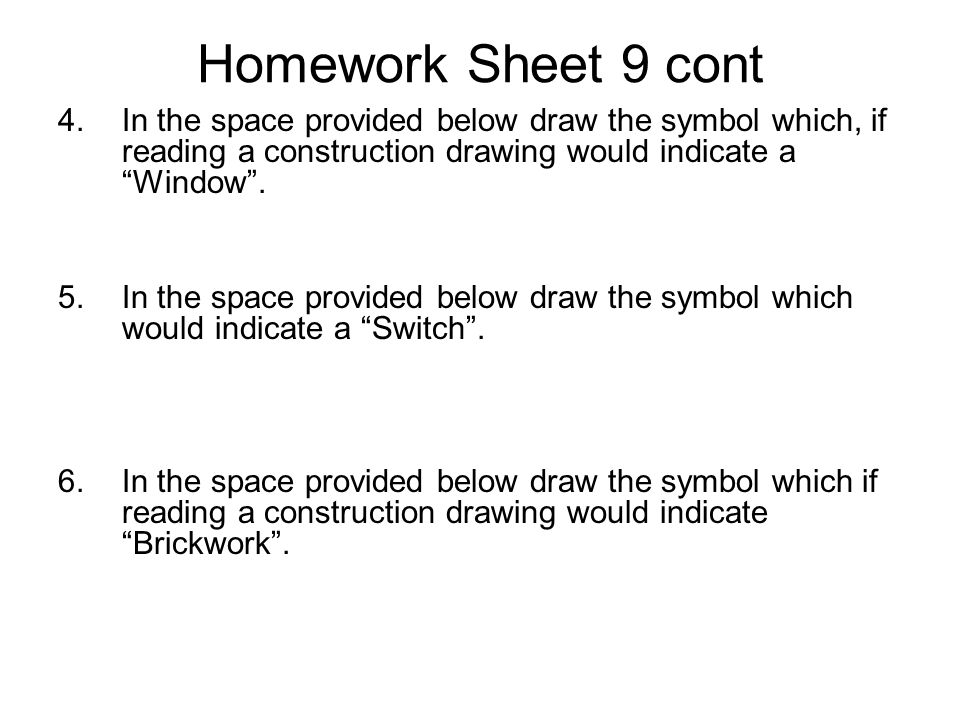 "Homework Sheet 9 cont 4.In the space provided below draw the symbol which, if reading a construction drawing would indicate a ""Window"". 5.In the space"