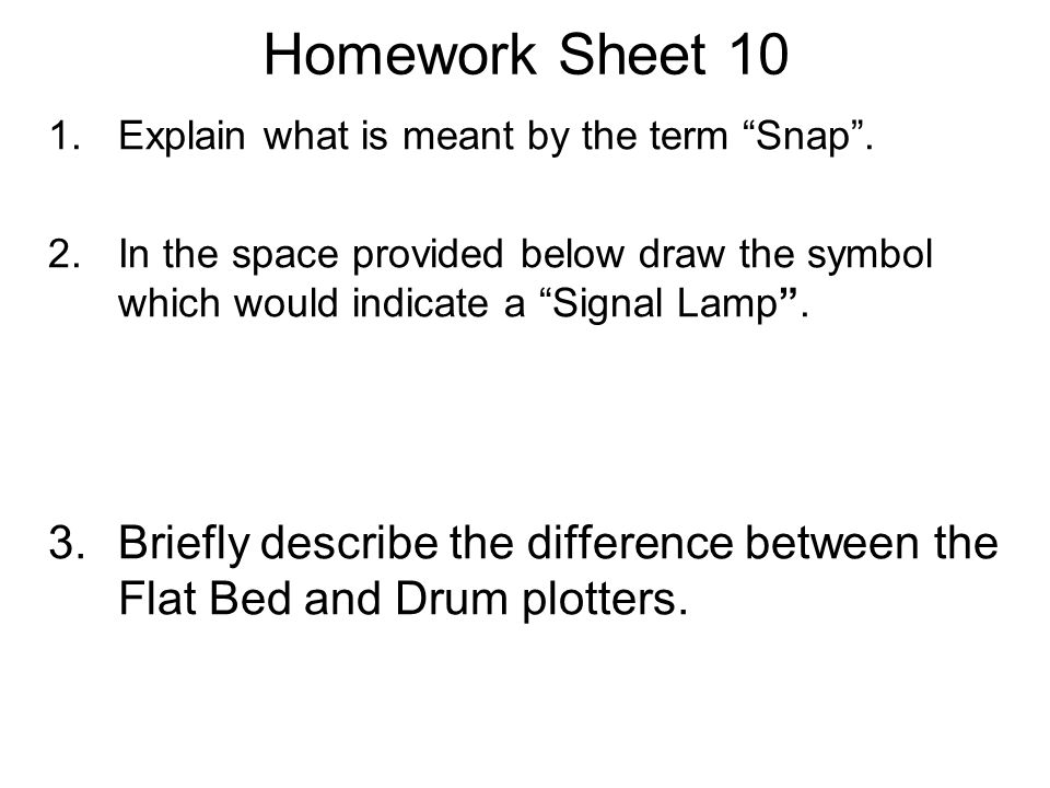 "Homework Sheet 10 1.Explain what is meant by the term ""Snap"". 2.In the space provided below draw the symbol which would indicate a ""Signal Lamp"". 3.Br"