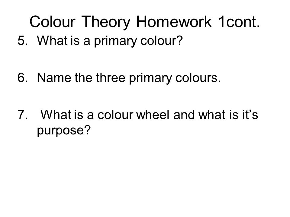 Colour Theory Homework 1cont. 5.What is a primary colour? 6.Name the three primary colours. 7. What is a colour wheel and what is it's purpose?