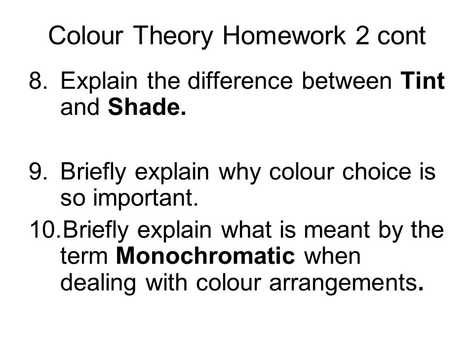Colour Theory Homework 2 cont 8.Explain the difference between Tint and Shade. 9.Briefly explain why colour choice is so important. 10.Briefly explain