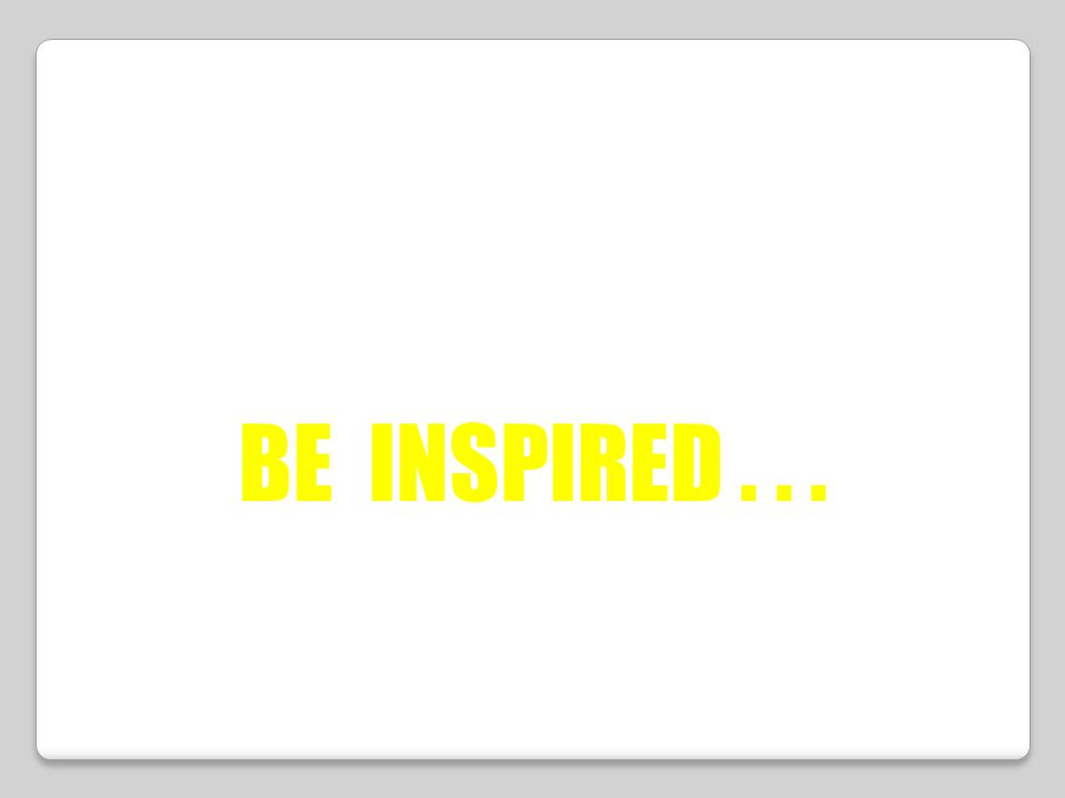 BE INSPIRED...