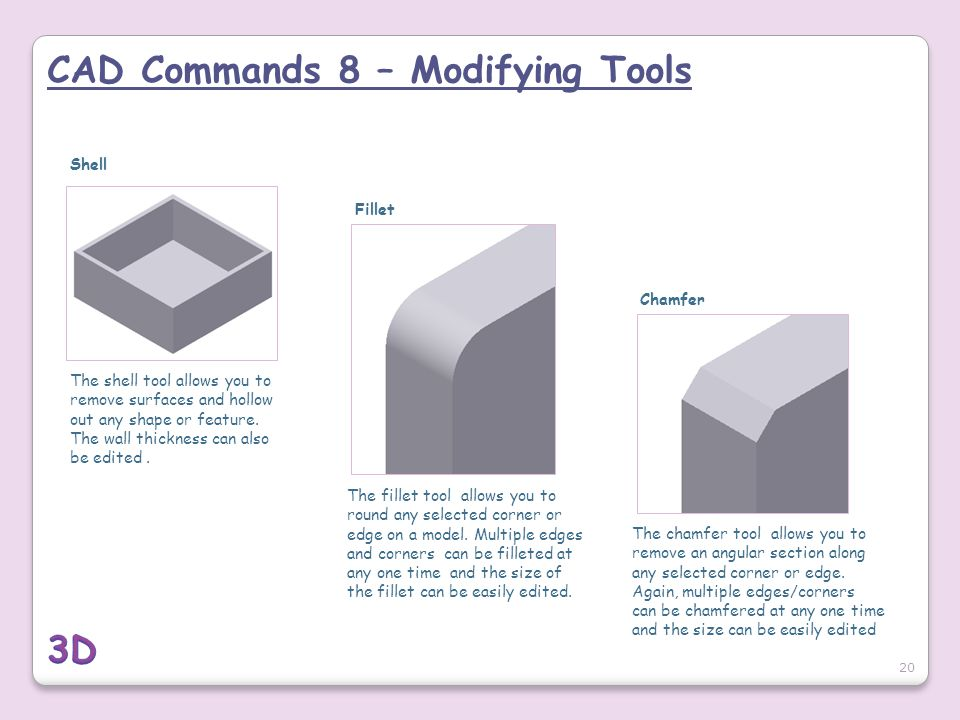 CAD Commands 8 – Modifying Tools 20 Shell The shell tool allows you to remove surfaces and hollow out any shape or feature. The wall thickness can als
