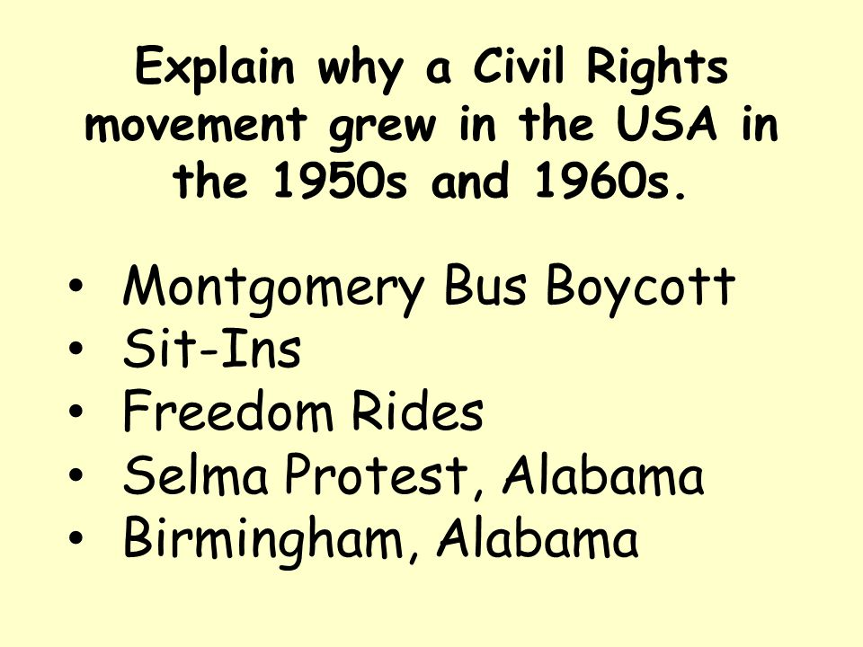 Explain why a Civil Rights movement grew in the USA in the 1950s and 1960s. Montgomery Bus Boycott Sit-Ins Freedom Rides Selma Protest, Alabama Birmin
