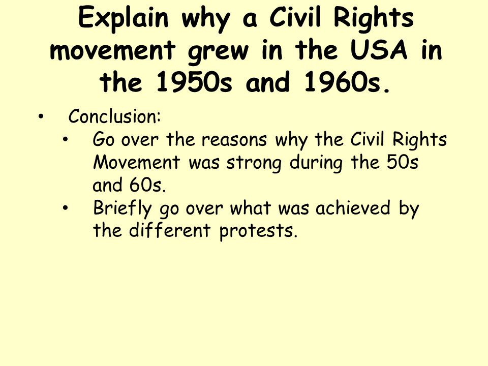 Explain why a Civil Rights movement grew in the USA in the 1950s and 1960s. Conclusion: Go over the reasons why the Civil Rights Movement was strong d