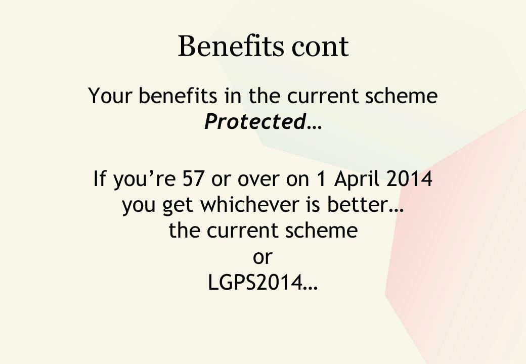 Benefits cont Your benefits in the current scheme Protected… If you're 57 or over on 1 April 2014 you get whichever is better… the current scheme or LGPS2014…