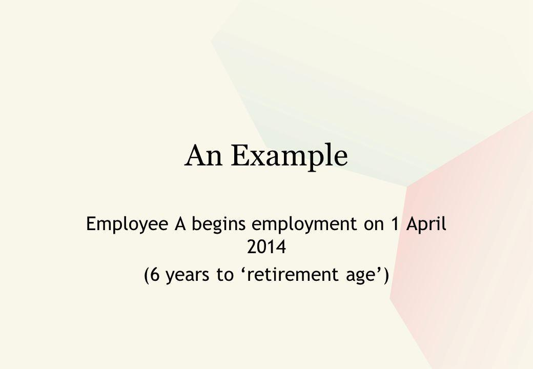 An Example Employee A begins employment on 1 April 2014 (6 years to 'retirement age')