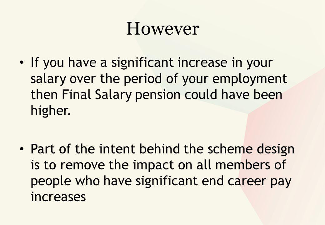 However If you have a significant increase in your salary over the period of your employment then Final Salary pension could have been higher.