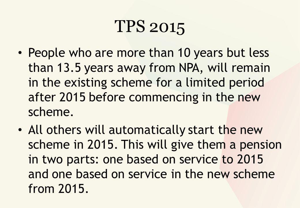 TPS 2015 People who are more than 10 years but less than 13.5 years away from NPA, will remain in the existing scheme for a limited period after 2015 before commencing in the new scheme.