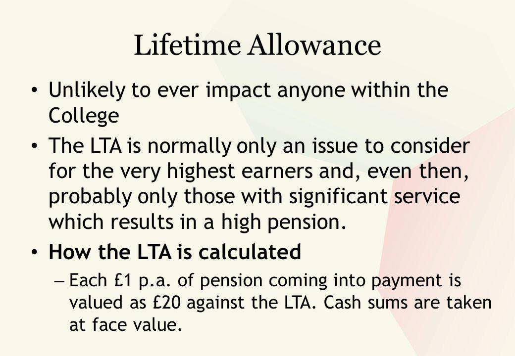 Lifetime Allowance Unlikely to ever impact anyone within the College The LTA is normally only an issue to consider for the very highest earners and, even then, probably only those with significant service which results in a high pension.