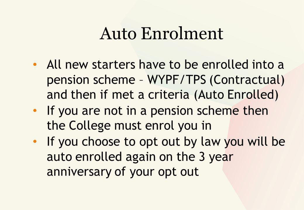 Auto Enrolment All new starters have to be enrolled into a pension scheme – WYPF/TPS (Contractual) and then if met a criteria (Auto Enrolled) If you are not in a pension scheme then the College must enrol you in If you choose to opt out by law you will be auto enrolled again on the 3 year anniversary of your opt out