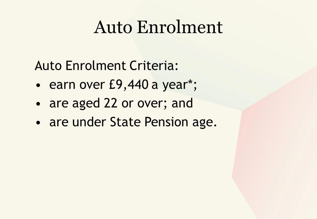Auto Enrolment Auto Enrolment Criteria: earn over £9,440 a year*; are aged 22 or over; and are under State Pension age.