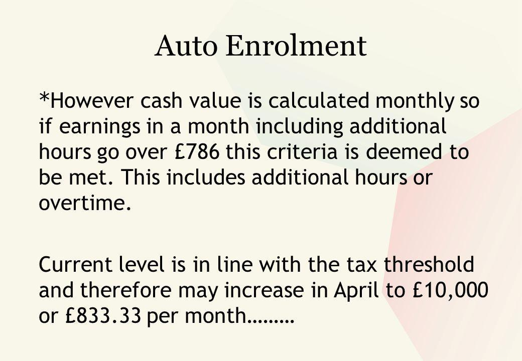 Auto Enrolment * However cash value is calculated monthly so if earnings in a month including additional hours go over £786 this criteria is deemed to be met.