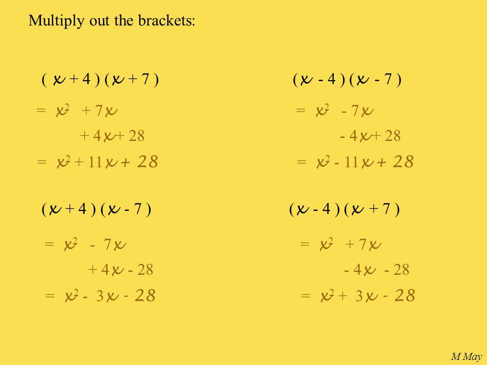 ( x + 4 ) ( x + 7 ) Multiply out the brackets: ( x - 4 ) ( x - 7 ) ( x + 4 ) ( x - 7 )( x - 4 ) ( x + 7 ) = x 2 + 7 x + 4 x + 28 = x 2 + 11 x + 28 = x 2 - 7 x - 4 x + 28 = x 2 - 11 x + 28 = x 2 - 7 x + 4 x - 28 = x 2 - 3 x - 28 = x 2 + 7 x - 4 x - 28 = x 2 + 3 x - 28 M May