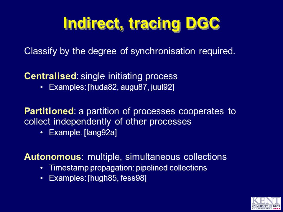 © Richard Jones, 2000Directions for Distributed Garbage Collection Microsoft Research, 7 August 2000 21 Indirect, tracing DGC Classify by the degree of synchronisation required.